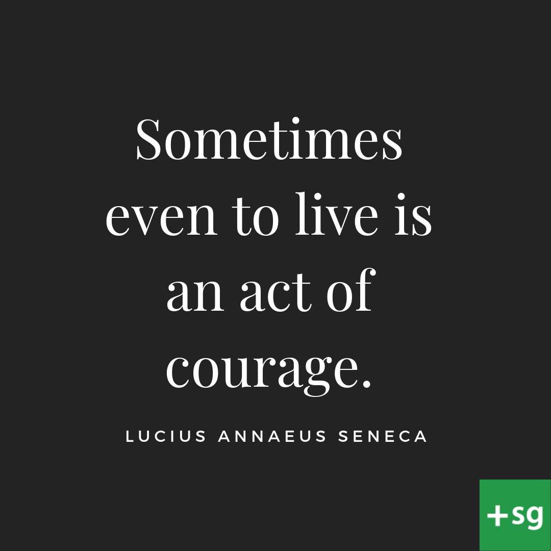 Sometimes even to live is an act of Courage.  Lucius Annaeus Seneca